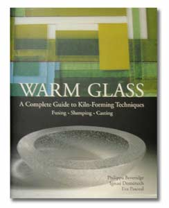 Warm Glass: A Complete Guide to Kiln-Forming Techniques - Fusing * Slumping * Casting